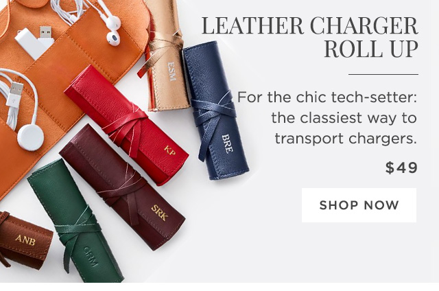 LEATHER CHARGER ROLL UP - For the chic tech-setter: the classiest way to transport chargers. - $49 - SHOP NOW