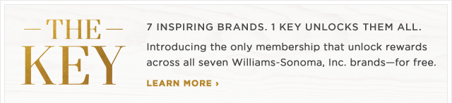 THE KEY - 7 INSPIRING BRANDS. 1 KEY UNLOCKS THEM ALL. - Introducing the only membership that unlock rewards across all seven Williams-Sonoma, Inc. brandsfor free. - LEARN MORE