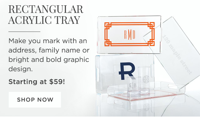 RECTANGULAR ACRYLIC TRAY - Make you mark with an address, family name or bright and bold graphic design. - Starting at $59! - SHOP NOW