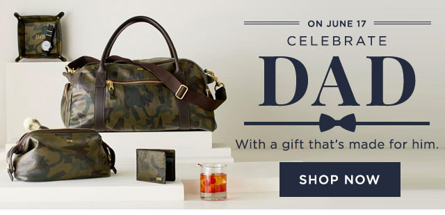 ON JUNE 17 - CELEBRATE DAD - With a gift that's made for him - SHOP NOW