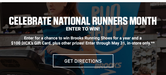 CELEBRATE NATIONAL RUNNERS MONTH - ENTER TO WIN - Enter for a chance to win Brooks Running Shoes for a year and a $100 DICK's Gift Card, plus other prizes! Enter through May 31, in-store only.** | GET DIRECTIONS