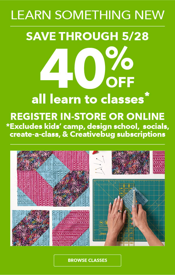Learn Something New 40% off All Learn To Classes. Save through 5/28. Register in-store or online. BROWSE CLASSES.
