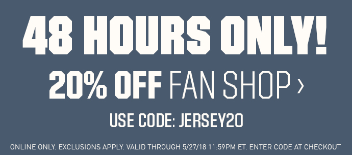 48 HOURS ONLY! | 20% OFF FAN SHOP > | USED CODE:JERSEY20 | ONLINE ONLY. EXCLUSIONS | SHOP NOW > | EXCLUSIONS APPLY. VALID THROUGH 5/22.18 11:59PM ET. ENTER CODE AT CHECKOUT