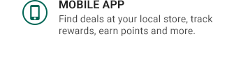 MOBILE APP | Find deals at your local store, track rewards, earn points and more.