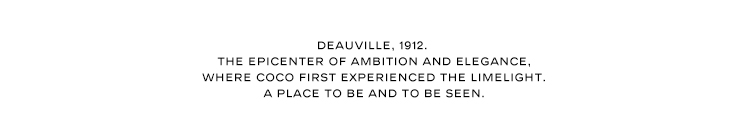 DEAUVILLE, 1912. THE EPICENTER OF AMBITION AND ELEGANCE, WHERE COCO FIRST EXPERIENCED THE LIMELIGHT. A PLACE TO BE AND TO BE SEEN.