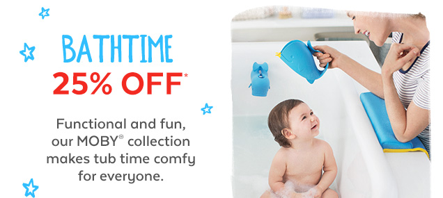 Bathtime 25% off* | Functional and fun, our MOBY collection makes tub time comfy for everyone.