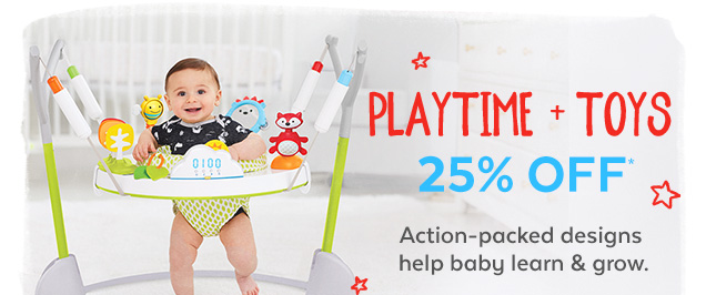 Playtime + Toys 25% off* | Action-packed designs help baby learn & grow.
