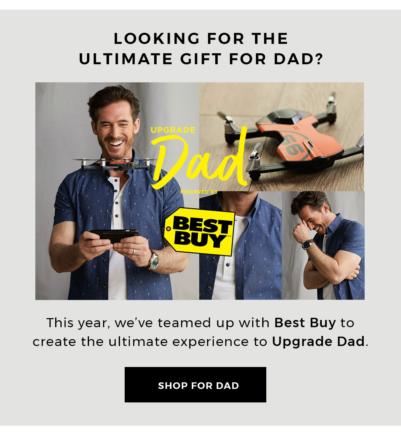 Looking for the ultimate gift for dad? This year we've teamed up with Best Buy to create the ultimate experience to Upgrade Dad. Shop for Dad.
