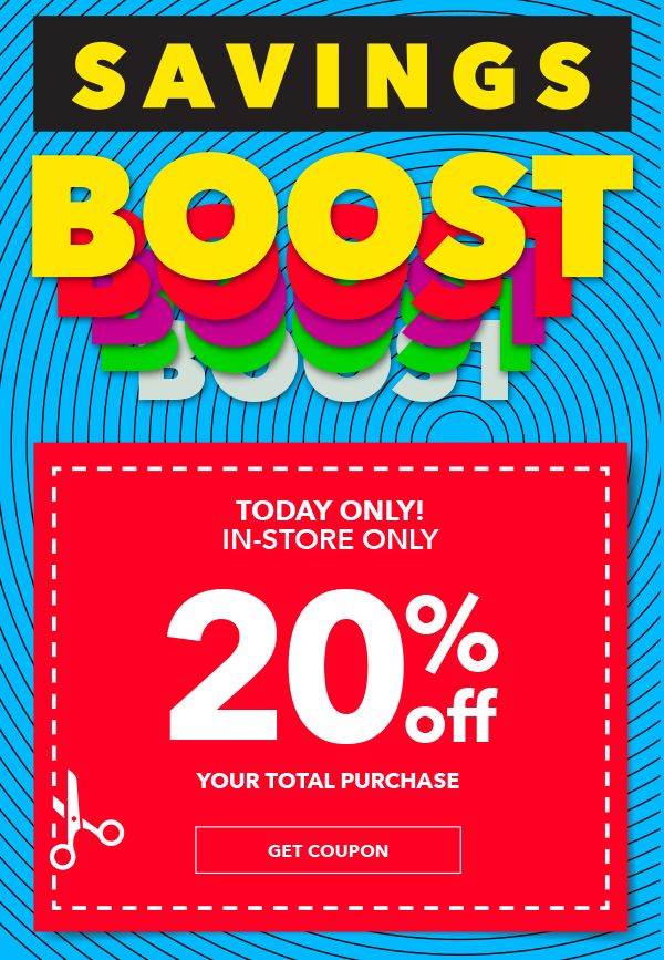 SAVINGS BOOST. Final Day. IN-STORE ONLY. 20% off your total purchase. GET COUPON.