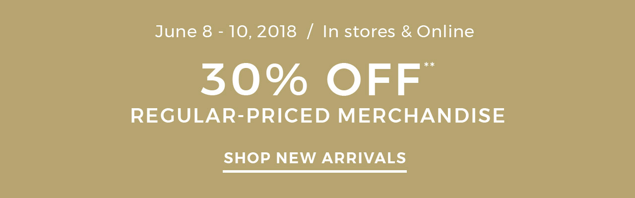 June 8-10, 2018 In stores and online Get 30% off the entire store. Shop New Arrivals >