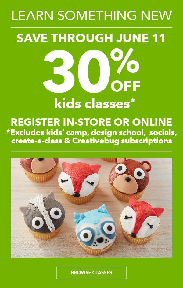 Valid Thru 6/11 30% off Kids Classes. Register in-store or online. Excludes kids' camp, design school, socials, create-a-class and Creativebug subscriptions. BROWSE CLASSES.