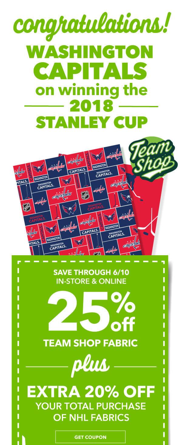 CONGRATULATIONS Washington Capitals on winning the 2018 Stanley Cup. 25% off Team Shop Fabric PLUS EXTRA 20% your total purcahse. NHL fabrics. GET COUPON.