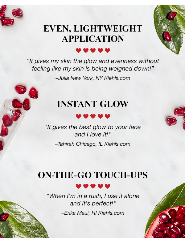 EVEN, LIGHTWEIGHT APPLICATION - It gives my skin the glow and evenness without feeling like my skin is being weighed down!  Julia New York, NY Kiehls.com - INSTANT GLOW - It gives the best glow to your face and I love it!  Tahirah Chicago, IL Kiehls.com - ON-THE-GO TOUCH-UPS - When I'm in a rush, I use it alone and it's perfect!  Erika Maui, HI Kiehls.com