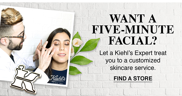 WANT A FIVE-MINUTE FACIAL? - Let a Kiehl's Expert treat you to a customized skincare service. - FIND A STORE