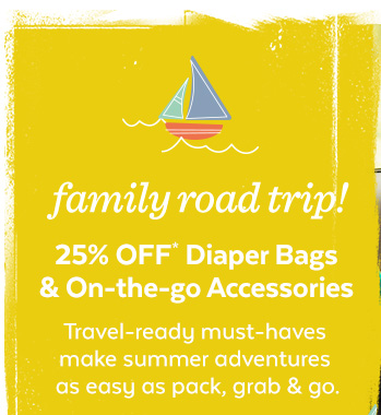 Family road trip! 25% off* Diaper Bags & On-The-Go Accessories | Travel-ready must-haves make summer adventures as easy as pack, grab & go.