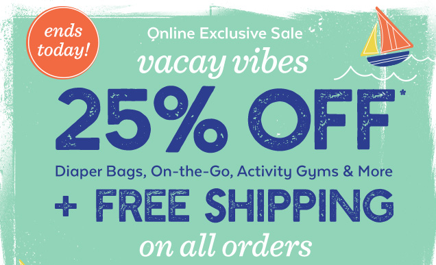 Ends today! Online exclusive sale | Vacay vibes | 25% off* diaper bags, on-the-go, activity gyms & more + free shipping on all orders