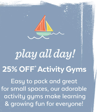 Play all day! 25% off* Activity Gyms | Easy to pack and great for small spaces, our adorable activity gyms make learning & growing fun for everyone!