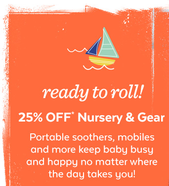 Ready to roll! 25% off* Nursery & Gear | Portable soothers, mobiles and more keep baby busy and happy no matter where the day takes you!