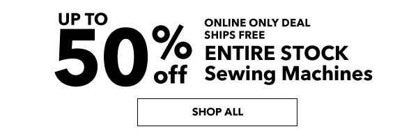 Up to 50% off Enitre Stock Sewing Machines - online only.