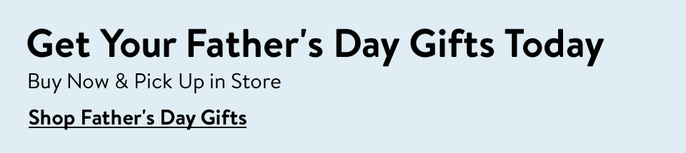 Get your Father's Day gifts today. Buy now and pick up in store.