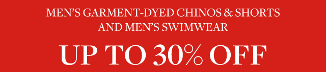 MEN'S GARMENT-DYED CHINOS & SHORTS AND MEN'S SWIMWEAR UP TO 30% OFF