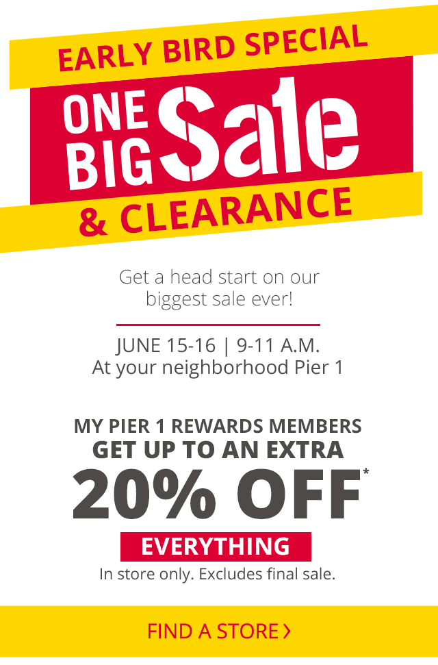 The early bird special for one big sale and clearance. Get a head start on our biggest sale ever on June 15 to 16th from 9 a.m. to 11 a.m. at your neighborhood Pier 1. My Pier 1 Rewards members get up to an extra 20% off everything in store only excluding final sale.