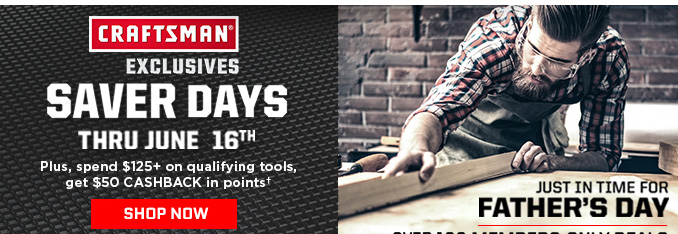 CRAFTSMAN EXCLUSIVES SAVER DAYS THRU JUNE 16TH | JUST IN TIME FOR FATHER'S DAY - OVER 100 MEMBERS-ONLY DEALS | PLUS, SPEND $125+ AND GET $50 CASHBACK IN POINTS | SHOP NOW