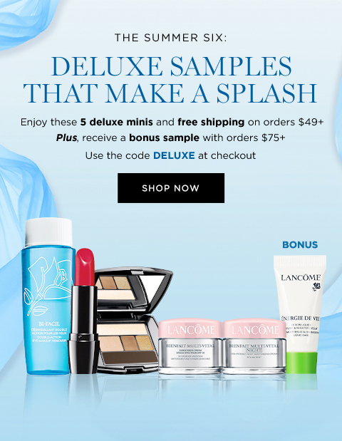 THE SUMMER SIX:  DELUXE SAMPLES THAT MAKE A SPLASH  Enjoy these 5 deluxe minis and free shipping on orders $49+  Plus, receive a bonus sample with orders $75+  Use code DELUXE at checkout  SHOP NOW