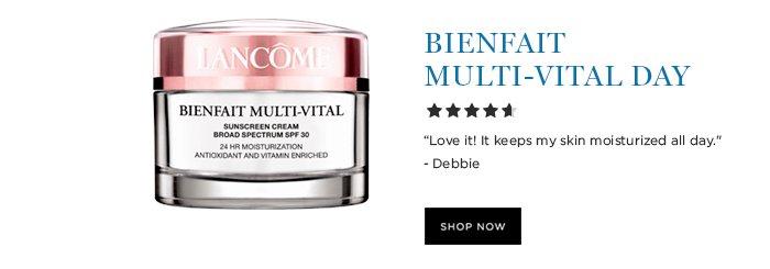 BIENFAIT MULTI-VITAL DAY  'Love it! It keeps my skin moisturized all day.' - Debbie  SHOP NOW