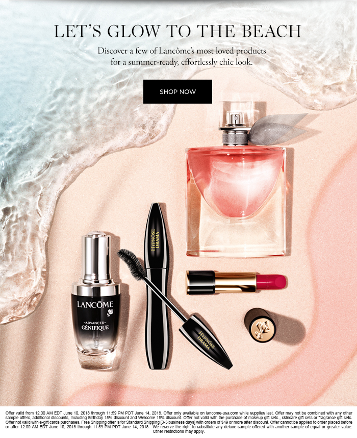 LETS GLOW TO THE BEACH  Discover a few of Lancmes most loved products for a summer-ready, effortlessly chic look.  SHOP NOW  Offer valid from 12:00 AM EDT June 10, 2018 through 11:59 PM PDT June 14, 2018. Offer only available on lancome-usa.com while supplies last. Offer may not be combined with any other sample offers, additional discounts, including Birthday 15% discount and Welcome 15% discount. Offer not valid with the purchase of makeup gift sets , skincare gift sets or fragrance gift sets. Offer not valid with e-gift cards purchases. Free Shipping offer is for Standard Shipping [3-5 business days] with orders of $49 or more after discount. Offer cannot be applied to order placed before or after 12:00 AM EDT June 10, 2018 through 11:59 PM PDT June 14, 2018.  We reserve the right to substitute any  deluxe sample offered with another sample of equal or greater value. Other restrictions may apply.