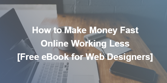 How to Make Money Fast Online Working Less [Free eBook for Web Designers]