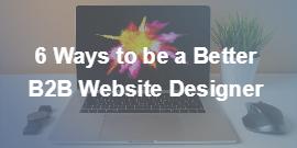 6 Ways to be a Better B2B Website Designer