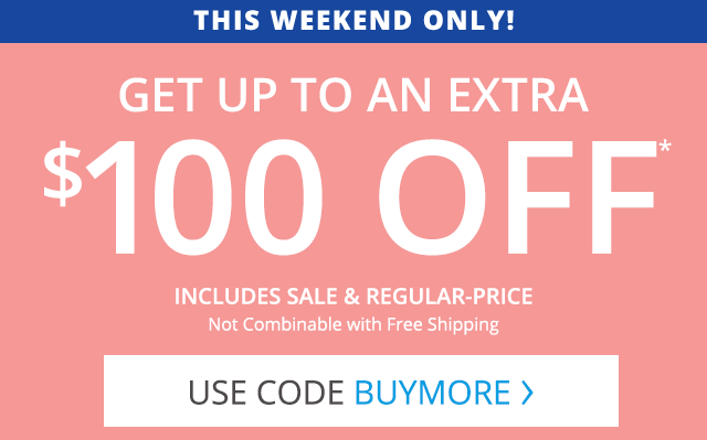 This Weekend Only! Get up to and extra $100 off. Includes sale and regular-price. Use code BUYMORE.