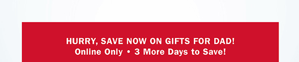 HURRY, SAVE NOW ON GIFTS FOR DAD! | ONLINE ONLY | 5 MORE DAYS TO SAVE!