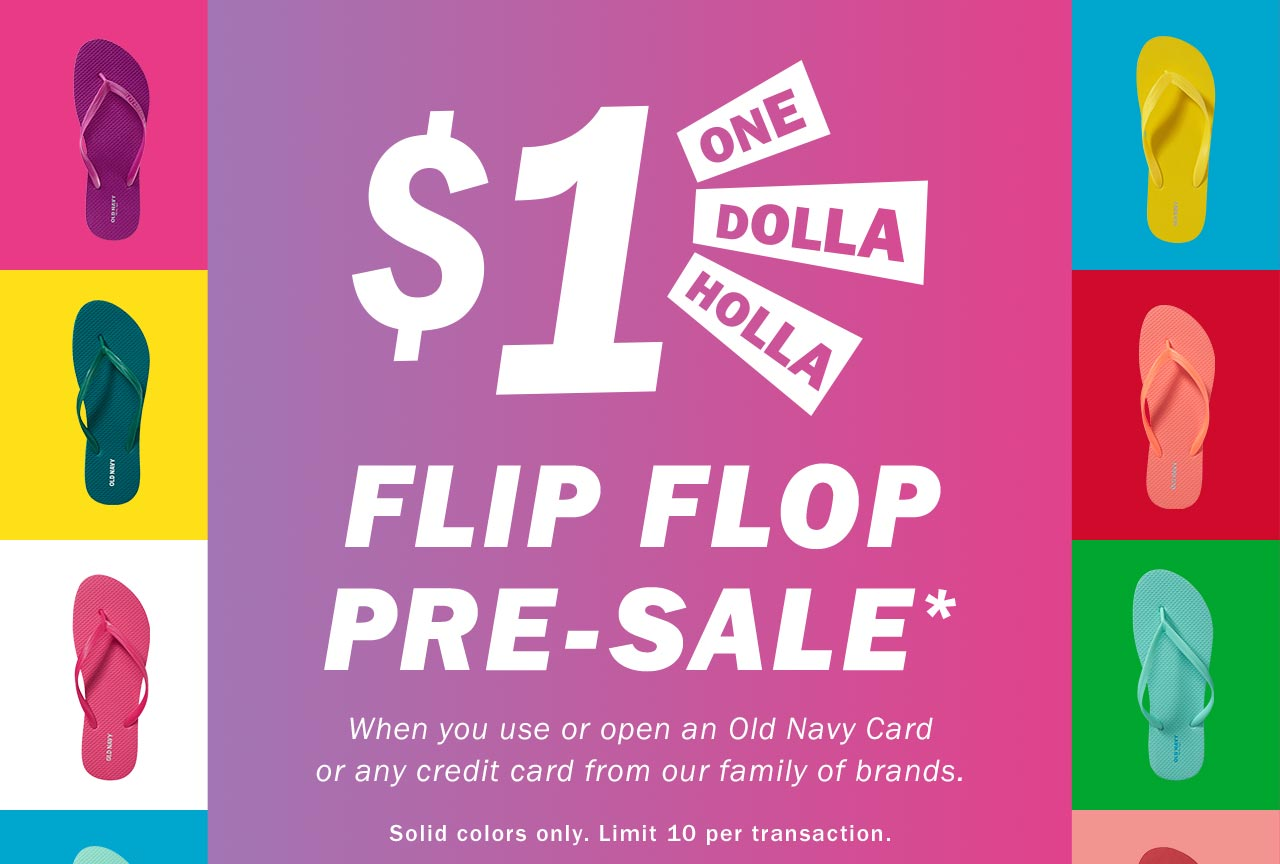 ONE DOLLA HOLLA | $1 FLIP FLOP PRE-SALE* When you use or open an Old Navy Card or any credit card from our family of brands.