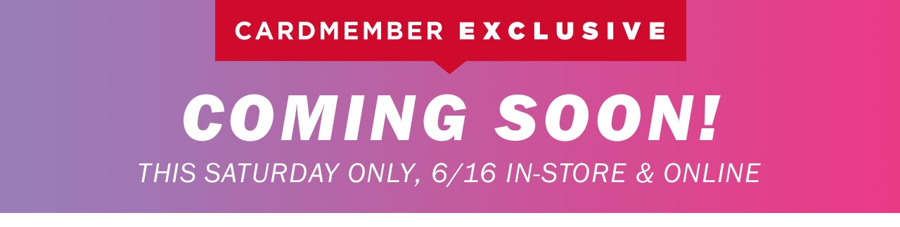 CARDMEMBER EXCLUSIVE | COMING SOON!