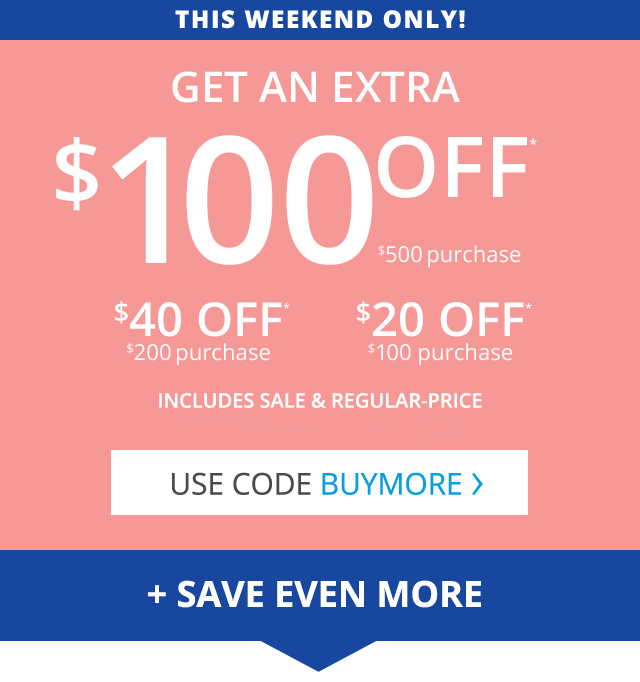 This weekend only get an extra 100 dollars off your 500 dollar purchase, 40 dollars off your 200 dollar purchase or 20 dollars off your 100 dollar purchase This includes sale and regular-priced items but is not combinable with free shipping Use code BUYMORE