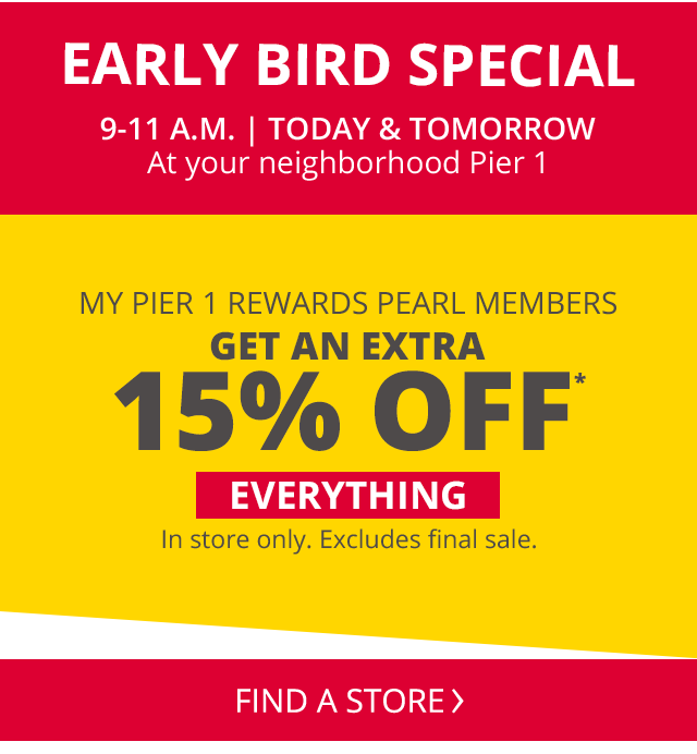 Early Bird Special 9 to 11am Today and tomorrow At your neighbourhood Pier 1 My Pier 1 Rewards Pearl Members get up to an extra 15 precent off everything In store only