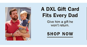 A DXL GIFT CARD FITS EVERY DAD | GIVE HIM THE GIFT HE WON'T RETURN. | SHOP NOW