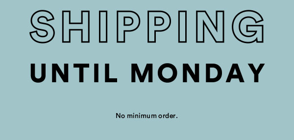 Free Shipping Until Monday | No Minimum Order | Shop Now