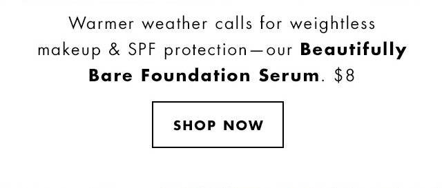 Warmer weather calls for weightless makeup & SPF protection - our Beautifully Bare Foundation Serum. $8. Shop Now