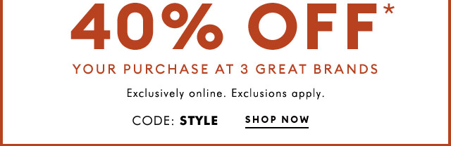 40% OFF* YOUR PURCHASE AT 3 GREAT BRANDS | CODE: STYLE | SHOP NOW