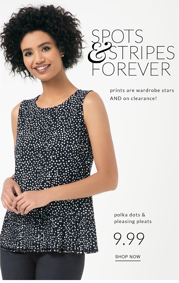 spots & stripes forever prints are wardrobe stars and on clearance! polka dots and pleasing pleats 9.99 shop now