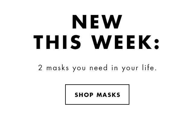 New This Week: 2 masks you need in your life. Shop Masks