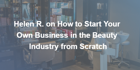 Helen R. on How to Start Your Own Business in the Beauty Industry from Scratch