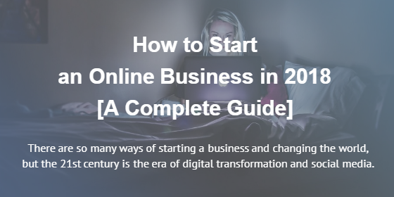 How to Start an Online Business in 2018 [A Complete Guide]