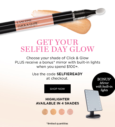 GET YOUR SELFIE DAY GLOW  Choose your shade of Click & Glow PLUS receive a bonus* mirror with built-in lights when you spend $100+.  Use the code SELFIEREADY at checkout.  SHOP NOW  HIGHLIGHTER AVAILABLE IN 4 SHADES  *limited quantities