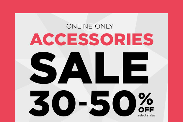 ACCESSORIES SALE 30-50% OFF - Online Only!