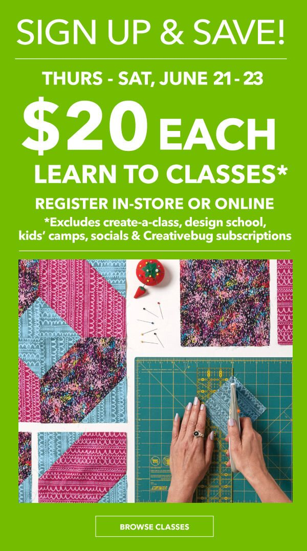 Sign Up and Save! Thurs-Sat, June 21-23. $20 each Learn To Classes. Register in-store or online    *Excludes Create-A-Class, Design School, Kids Camps, Socials and Creativebug subscriptions. BROWSE CLASSES.