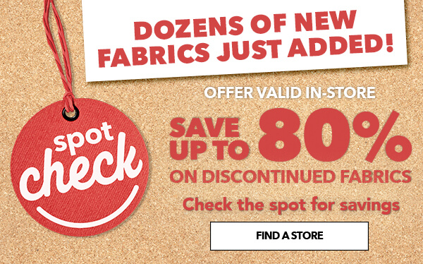 Spot Check. Save up to 70% on discontinued fabrics. Check the spot for savings. FIND A STORE.